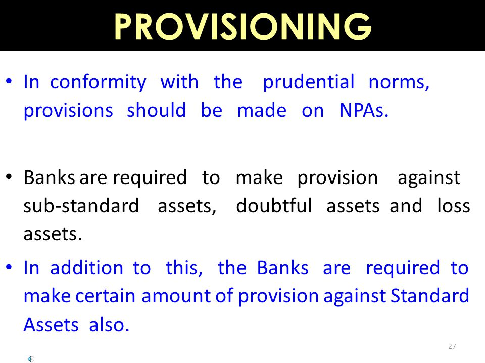 PROVISIONING 27 In conformity with the prudential norms, provisions should be made on NPAs.