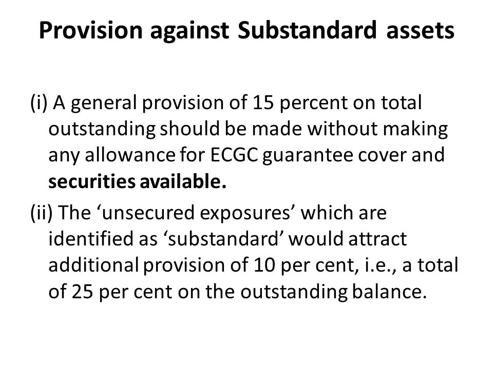 Provision against Substandard assets (i) A general provision of 15 percent on total outstanding should be made without making any allowance for ECGC guarantee cover and securities available.