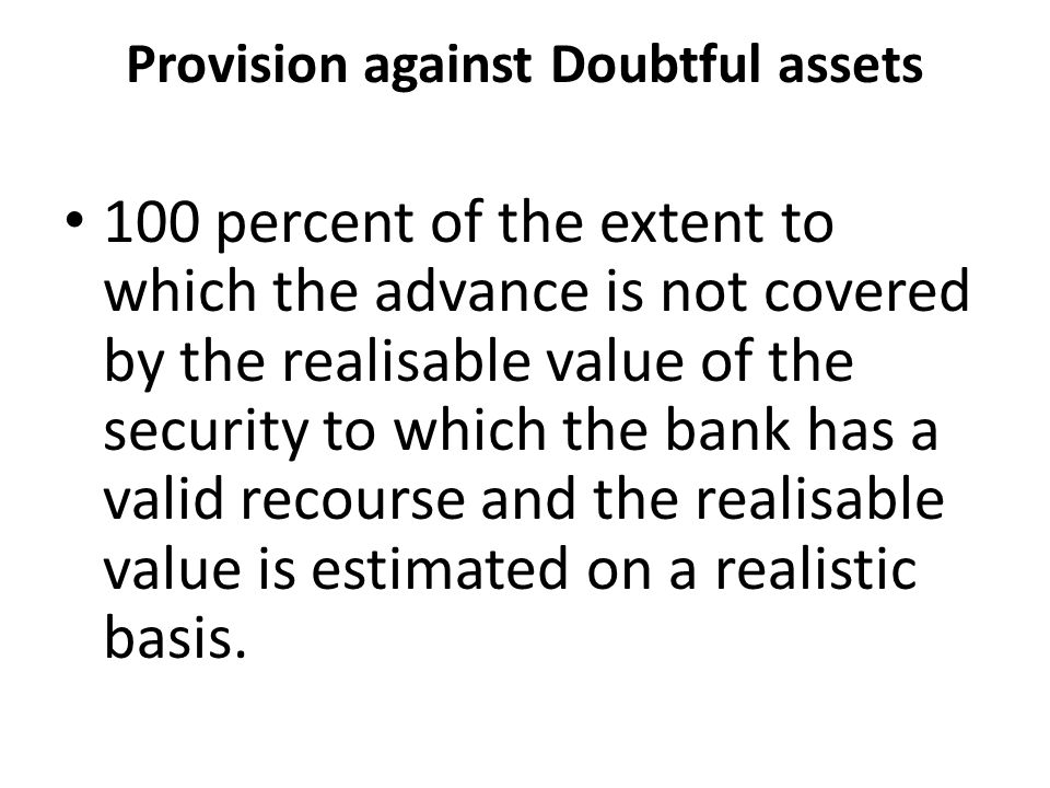 Provision against Doubtful assets 100 percent of the extent to which the advance is not covered by the realisable value of the security to which the bank has a valid recourse and the realisable value is estimated on a realistic basis.