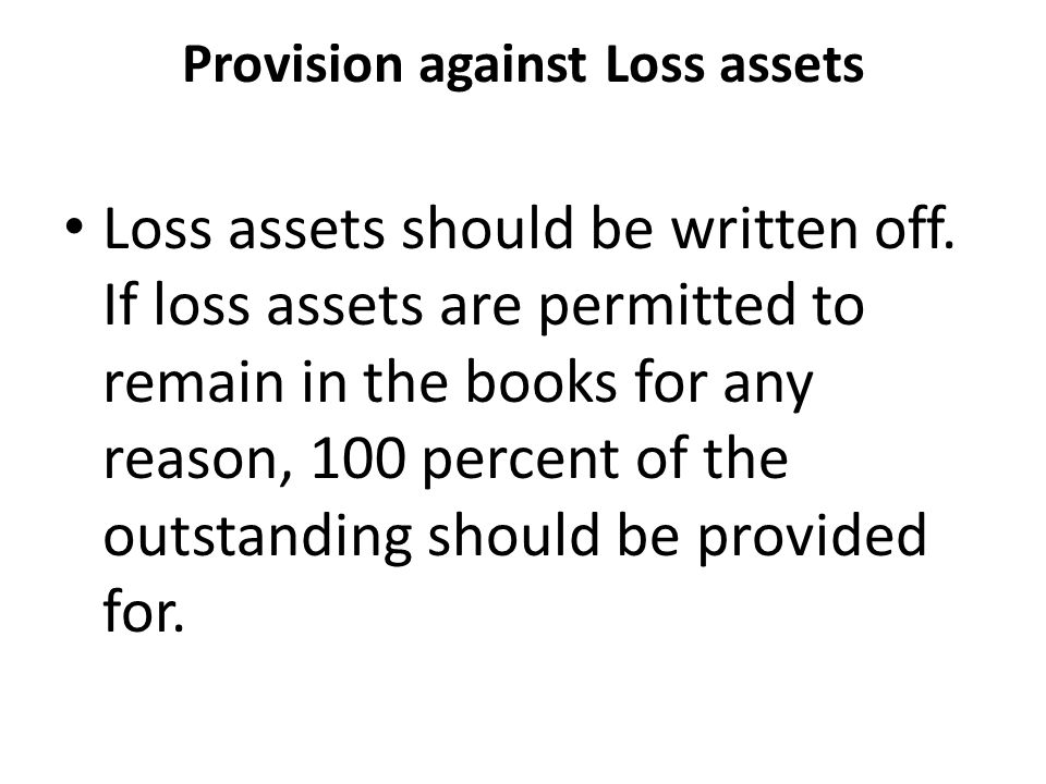 Provision against Loss assets Loss assets should be written off.