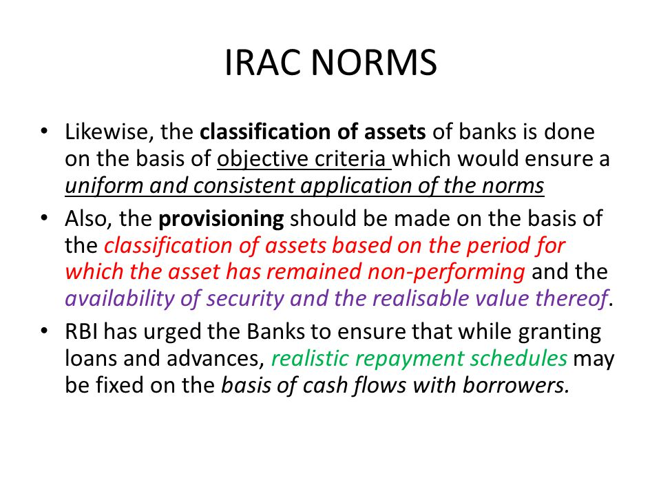 IRAC NORMS Likewise, the classification of assets of banks is done on the basis of objective criteria which would ensure a uniform and consistent application of the norms Also, the provisioning should be made on the basis of the classification of assets based on the period for which the asset has remained non-performing and the availability of security and the realisable value thereof.