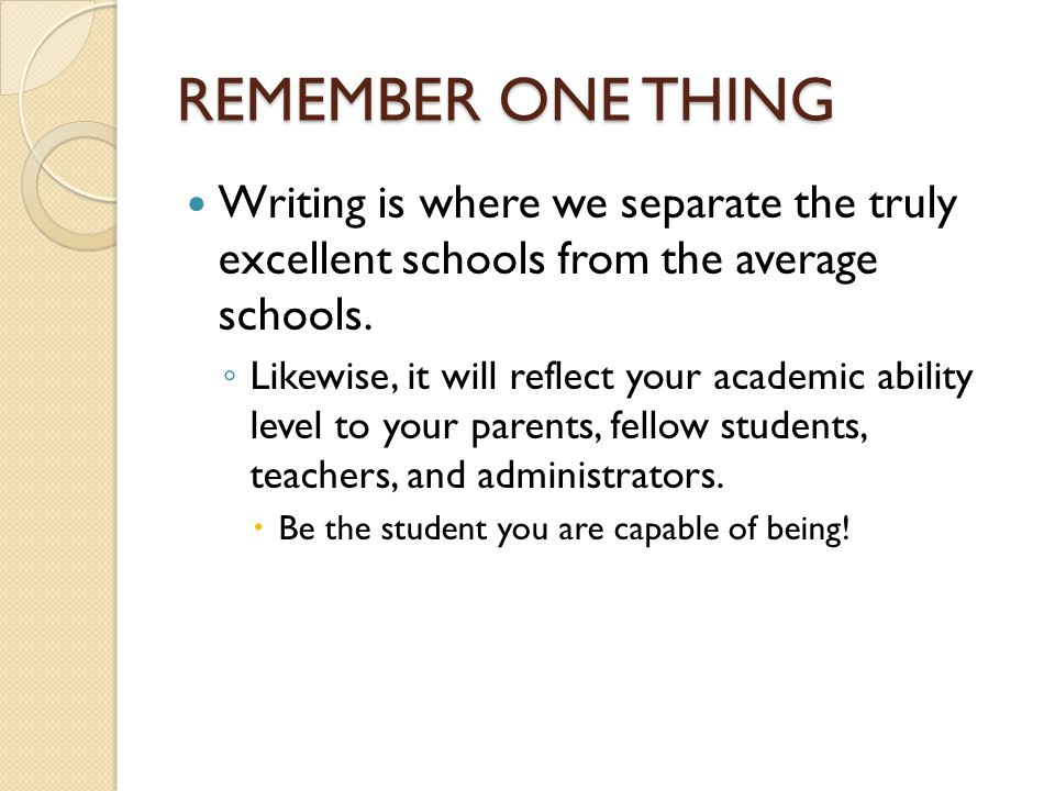 REMEMBER ONE THING Writing is where we separate the truly excellent schools from the average schools.