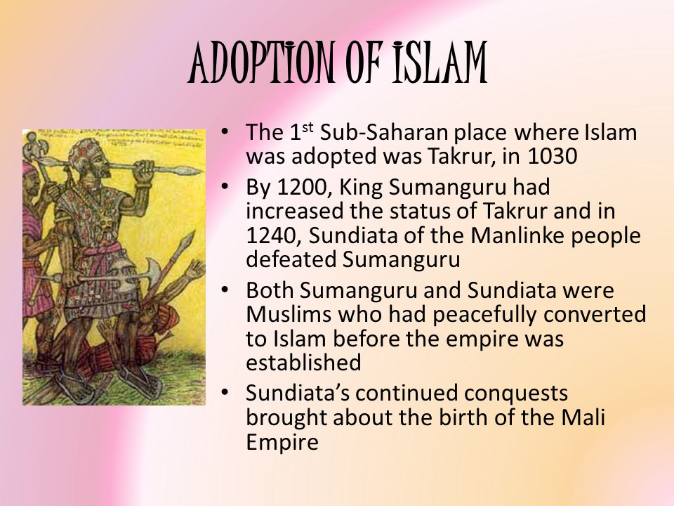 ADOPTION OF ISLAM The 1 st Sub-Saharan place where Islam was adopted was Takrur, in 1030 By 1200, King Sumanguru had increased the status of Takrur an