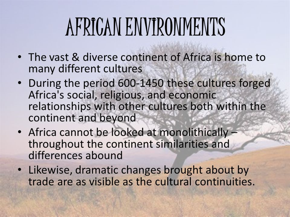 AFRICAN ENVIRONMENTS The vast & diverse continent of Africa is home to many different cultures During the period 600-1450 these cultures forged Africa