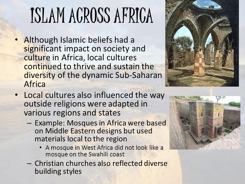 ISLAM ACROSS AFRICA Although Islamic beliefs had a significant impact on society and culture in Africa, local cultures continued to thrive and sustain