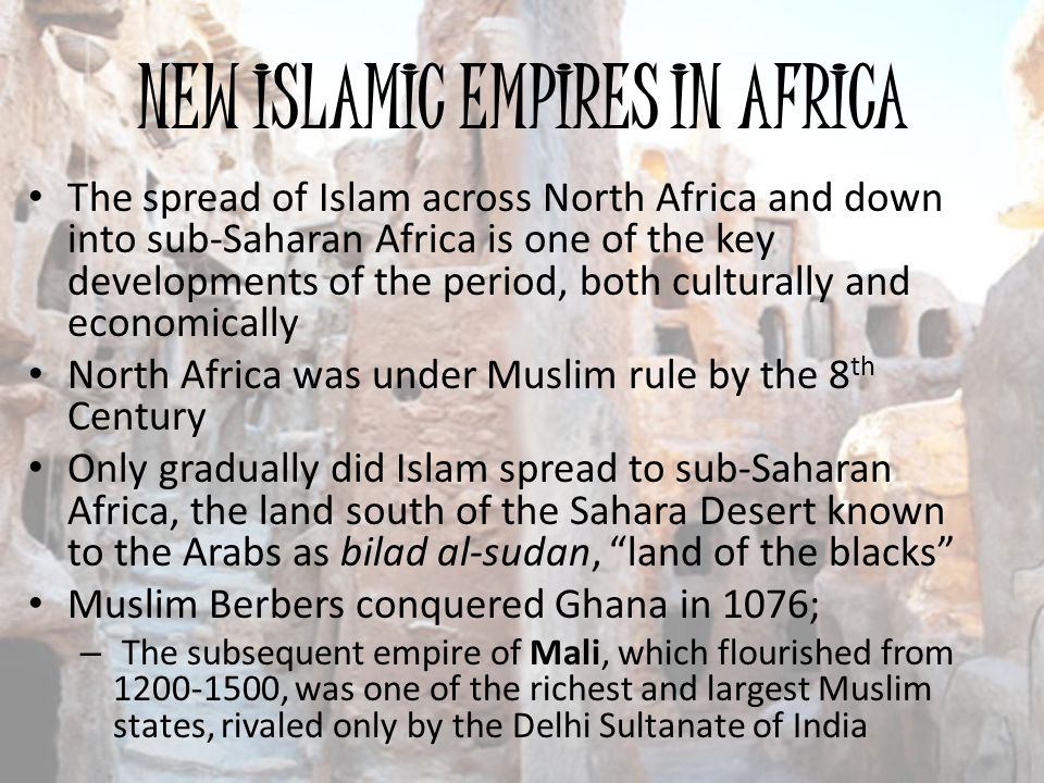 NEW ISLAMIC EMPIRES IN AFRICA The spread of Islam across North Africa and down into sub-Saharan Africa is one of the key developments of the period, b