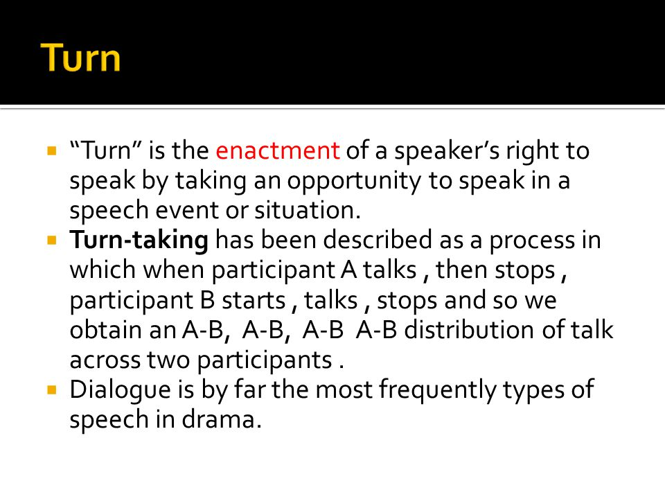 Turn is the enactment of a speaker's right to speak by taking an opportunity to speak in a speech event or situation.