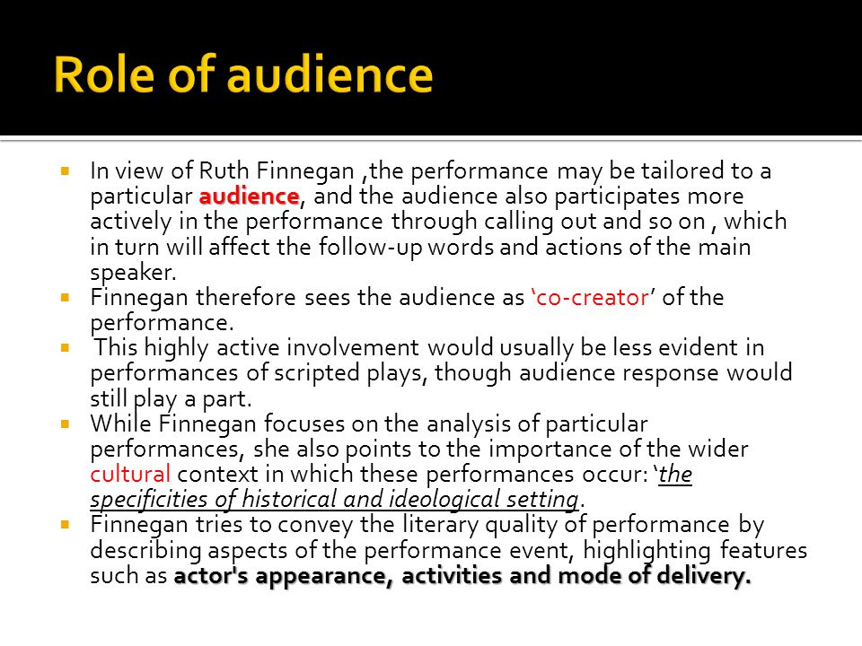 audience  In view of Ruth Finnegan,the performance may be tailored to a particular audience, and the audience also participates more actively in the performance through calling out and so on, which in turn will affect the follow-up words and actions of the main speaker.
