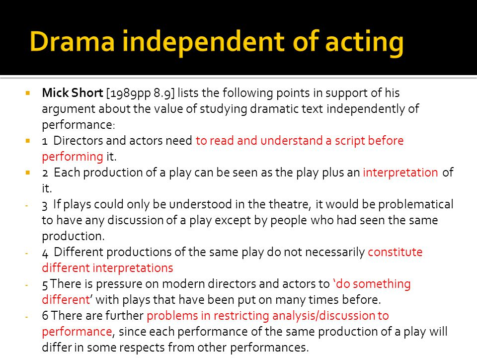  Mick Short [1989pp 8.9] lists the following points in support of his argument about the value of studying dramatic text independently of performance:  1 Directors and actors need to read and understand a script before performing it.