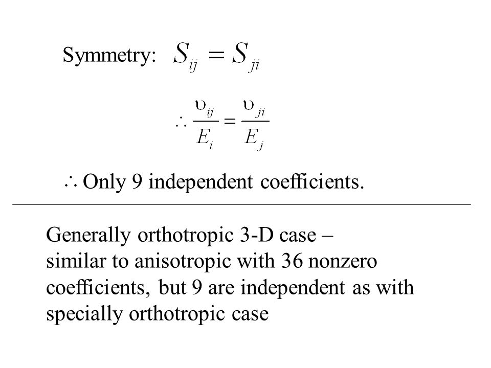 Symmetry: Only 9 independent coefficients. Generally orthotropic 3-D case – similar to anisotropic with 36 nonzero coefficients, but 9 are independent