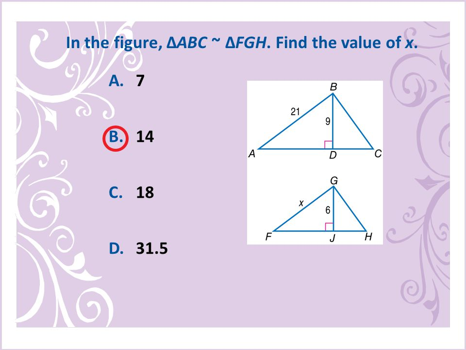 A.7 B.14 C.18 D.31.5 In the figure, ΔABC ~ ΔFGH. Find the value of x.