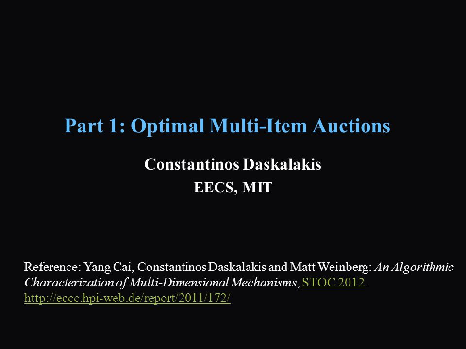 Part 1: Optimal Multi-Item Auctions Constantinos Daskalakis EECS, MIT Reference: Yang Cai, Constantinos Daskalakis and Matt Weinberg: An Algorithmic Characterization of Multi-Dimensional Mechanisms, STOC 2012.STOC 2012 http://eccc.hpi-web.de/report/2011/172/