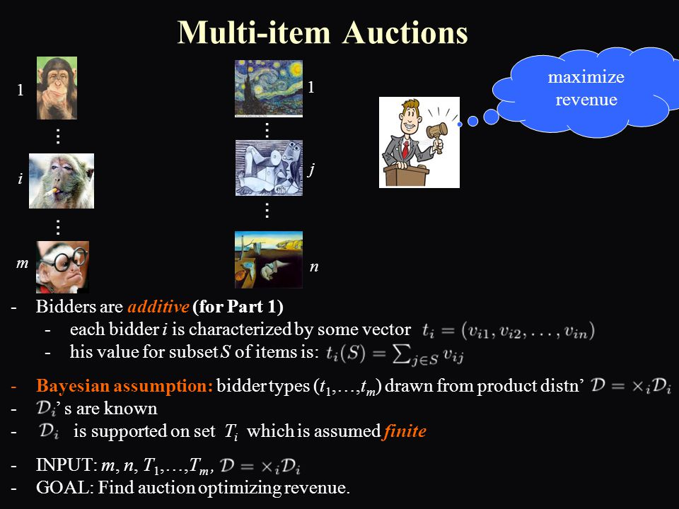 -Bidders are additive (for Part 1) -each bidder i is characterized by some vector -his value for subset S of items is: -Bayesian assumption: bidder types (t 1,…,t m ) drawn from product distn' - ' s are known - is supported on set T i which is assumed finite -INPUT: m, n, T 1,…,T m, -GOAL: Find auction optimizing revenue.