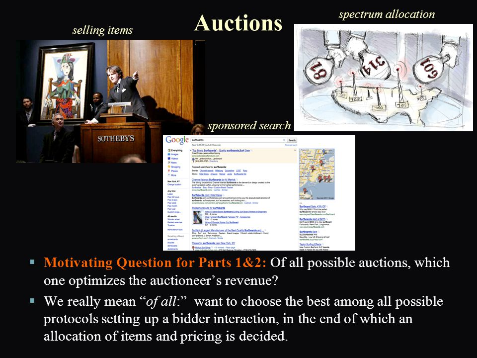 Simplification: Direct Auctions ► ► Focus on Direct Auctions (wlog)   huge universe of possible auctions: what bidders can do, and how to allocate items and charge bidders when they do it   The direct revelation principle: Any auction has an equivalent one where the bidders are only asked to report their type to the auctioneer, and it is best for them to truthfully report it.