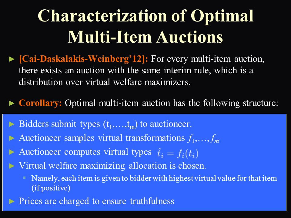 Characterization of Optimal Multi-Item Auctions ► ► [Cai-Daskalakis-Weinberg'12]: For every multi-item auction, there exists an auction with the same interim rule, which is a distribution over virtual welfare maximizers.