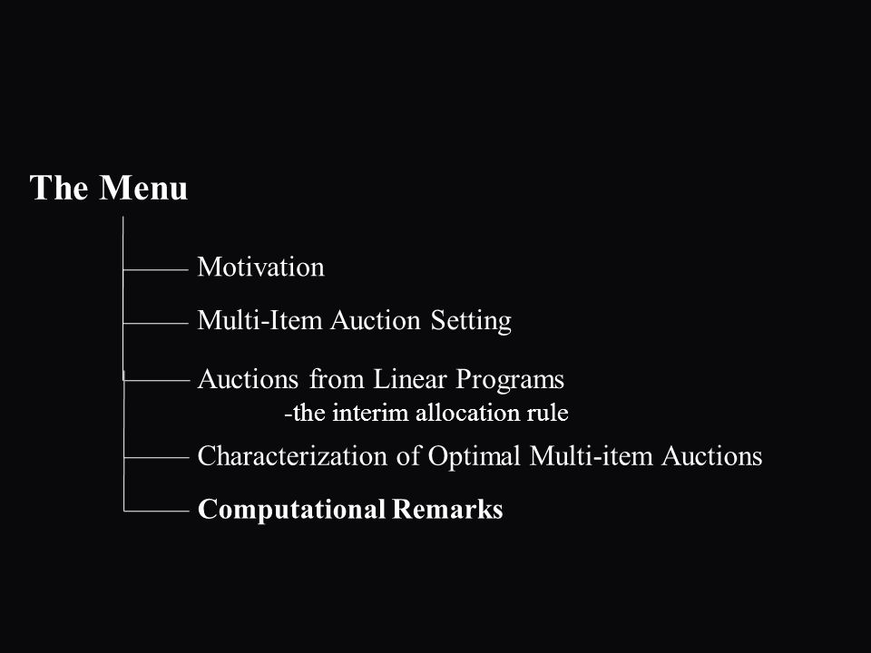The Menu Motivation Auctions from Linear Programs -the interim allocation rule Multi-Item Auction Setting Characterization of Optimal Multi-item Auctions Computational Remarks