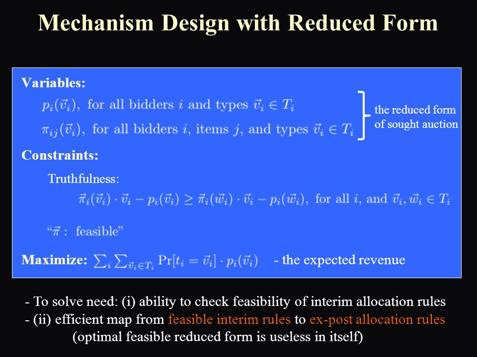 Variables: Constraints: Maximize: - the expected revenue Truthfulness: the reduced form of sought auction Mechanism Design with Reduced Form - To solve need: (i) ability to check feasibility of interim allocation rules - (ii) efficient map from feasible interim rules to ex-post allocation rules (optimal feasible reduced form is useless in itself)