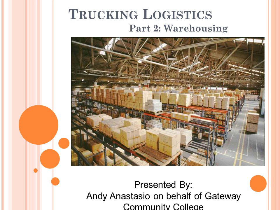 T RUCKING L OGISTICS Part 2: Warehousing Presented By: Andy Anastasio on behalf of Gateway Community College