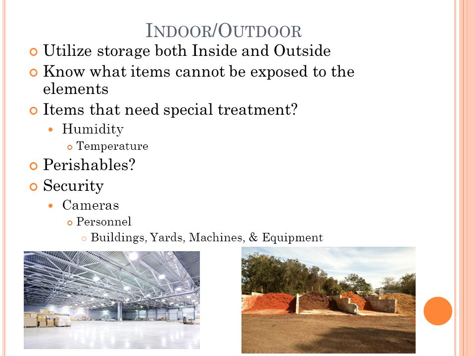 I NDOOR /O UTDOOR Utilize storage both Inside and Outside Know what items cannot be exposed to the elements Items that need special treatment? Humidit