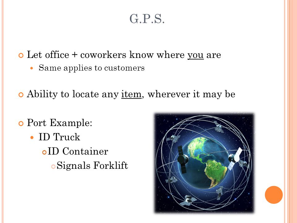 G.P.S. Let office + coworkers know where you are Same applies to customers Ability to locate any item, wherever it may be Port Example: ID Truck ID Co