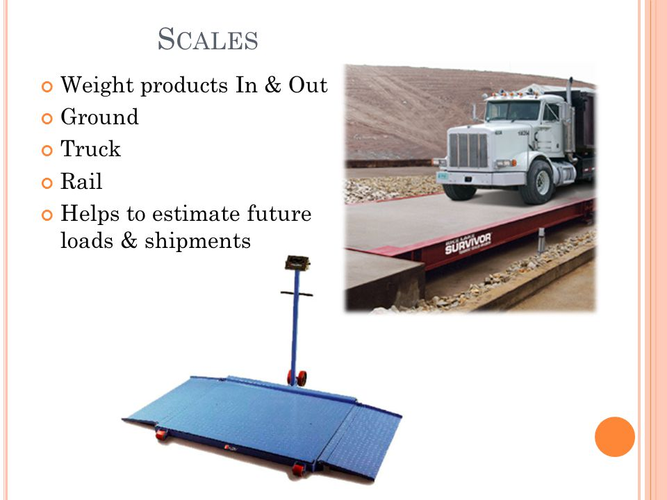 S CALES Weight products In & Out Ground Truck Rail Helps to estimate future loads & shipments