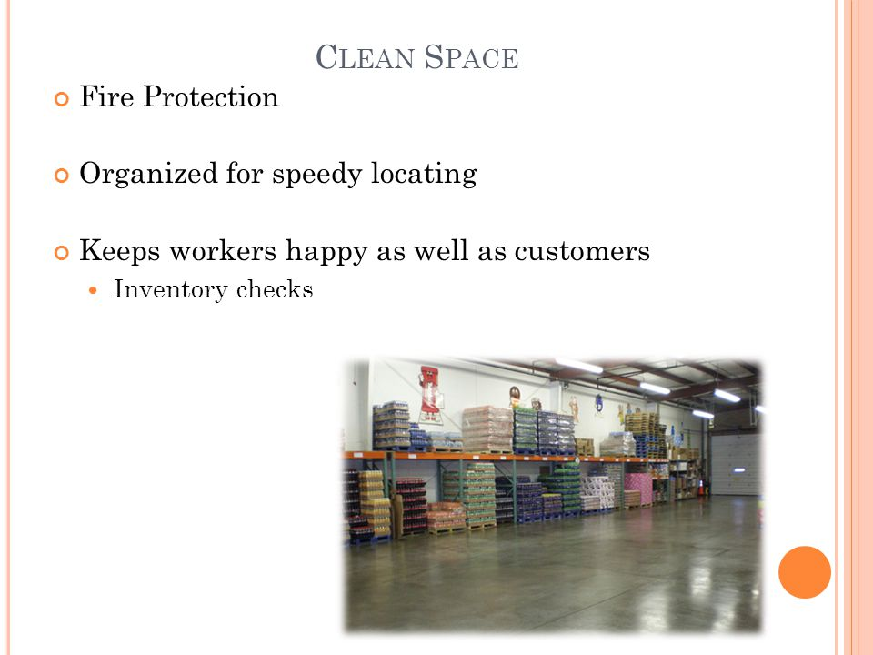 C LEAN S PACE Fire Protection Organized for speedy locating Keeps workers happy as well as customers Inventory checks