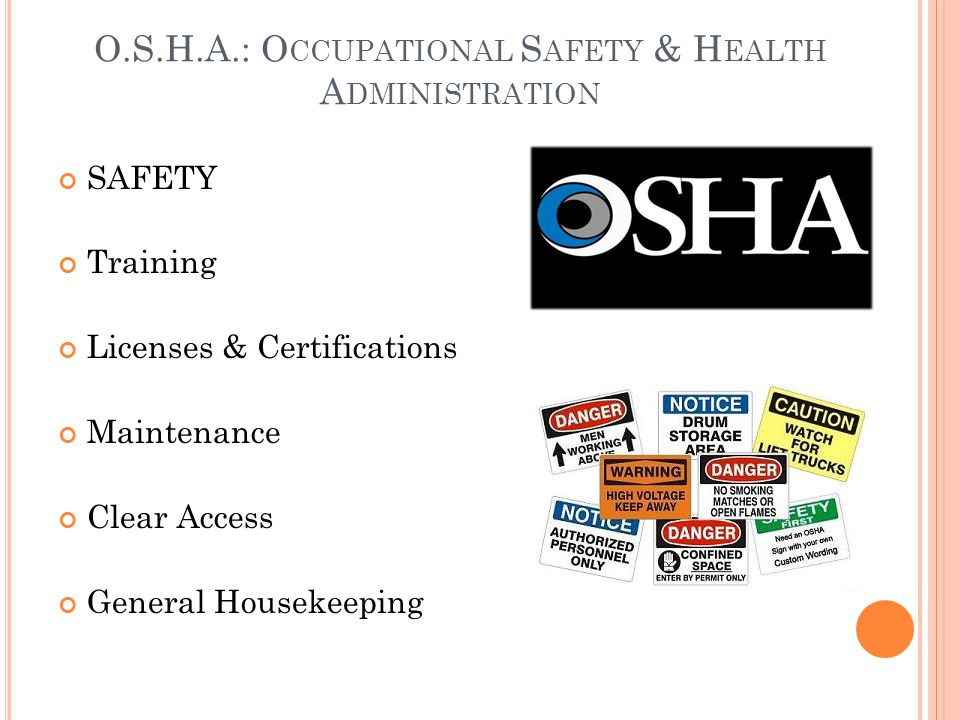 O.S.H.A.: O CCUPATIONAL S AFETY & H EALTH A DMINISTRATION SAFETY Training Licenses & Certifications Maintenance Clear Access General Housekeeping