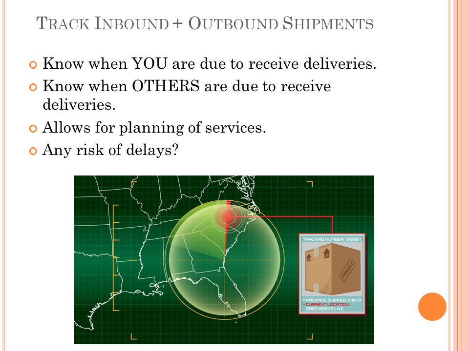 T RACK I NBOUND + O UTBOUND S HIPMENTS Know when YOU are due to receive deliveries. Know when OTHERS are due to receive deliveries. Allows for plannin
