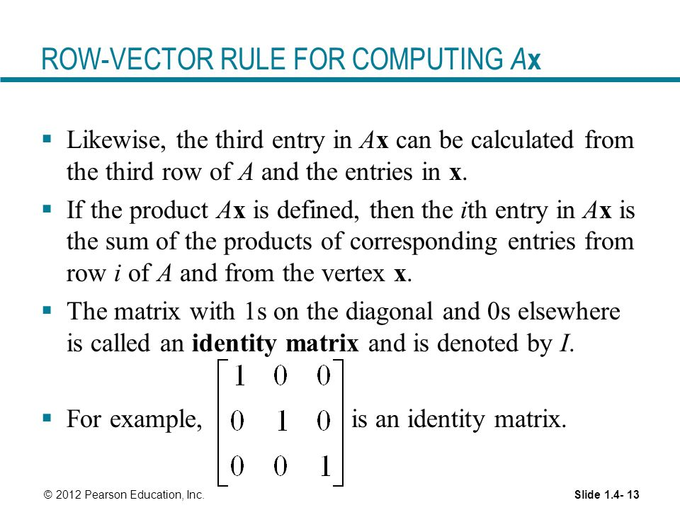 Slide 1.4- 13 © 2012 Pearson Education, Inc. ROW-VECTOR RULE FOR COMPUTING A x  Likewise, the third entry in Ax can be calculated from the third row