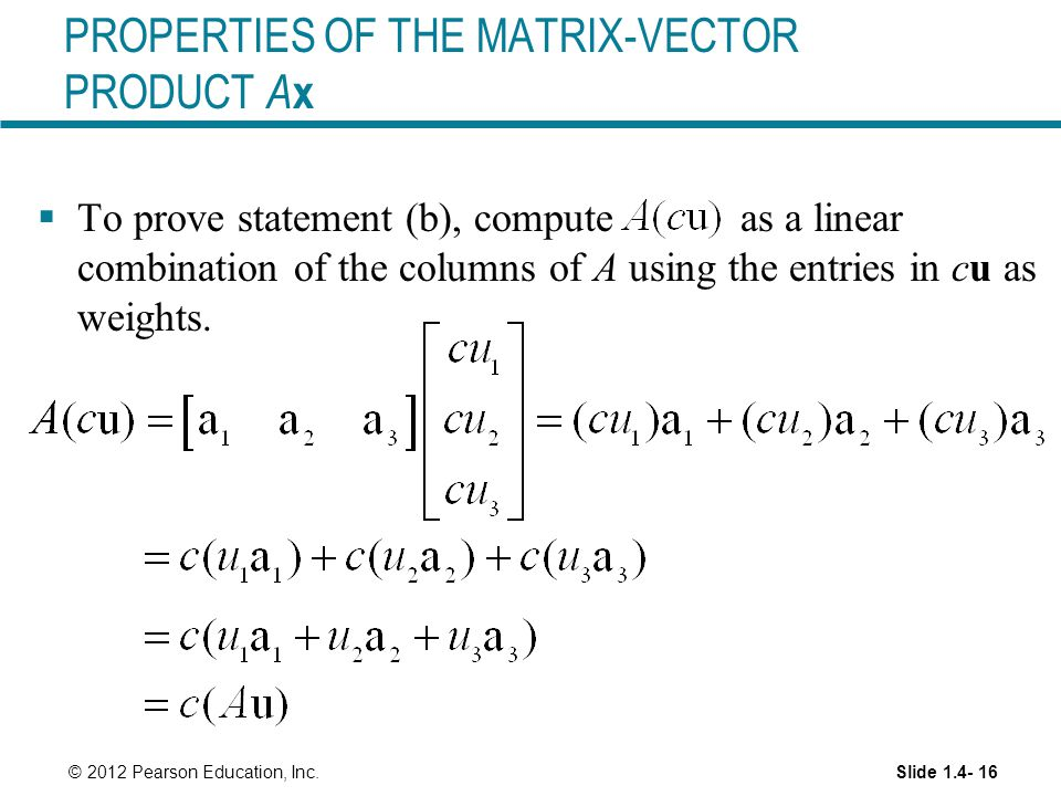 Slide 1.4- 16 © 2012 Pearson Education, Inc. PROPERTIES OF THE MATRIX-VECTOR PRODUCT A x  To prove statement (b), compute as a linear combination of