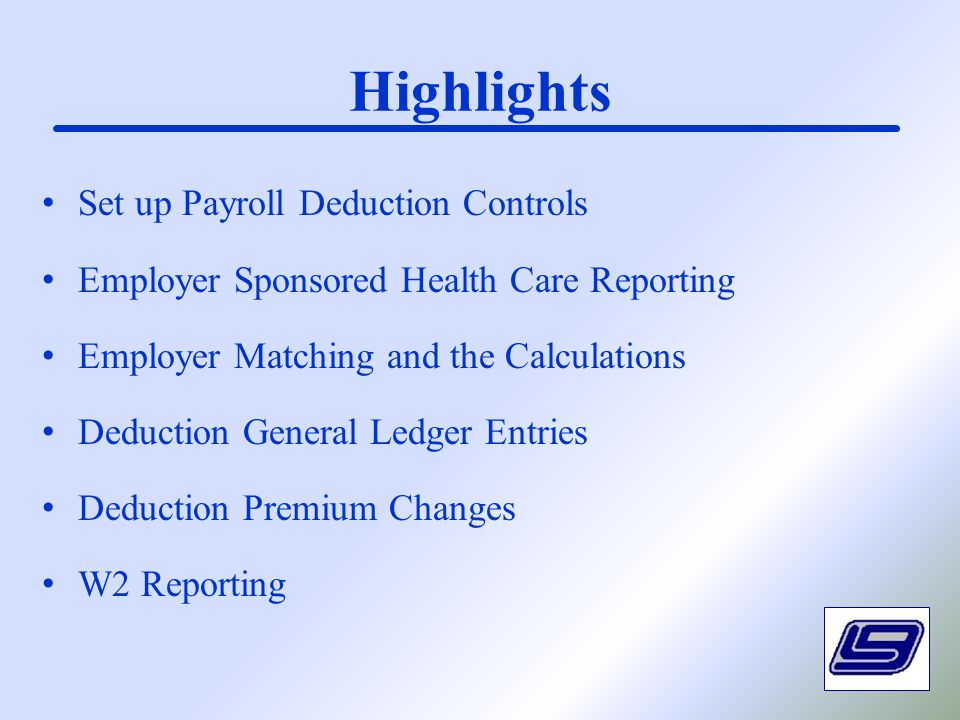 Highlights Set up Payroll Deduction Controls Employer Sponsored Health Care Reporting Employer Matching and the Calculations Deduction General Ledger Entries Deduction Premium Changes W2 Reporting