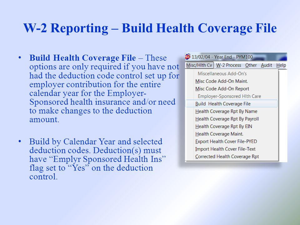 W-2 Reporting – Build Health Coverage File Build Health Coverage File – These options are only required if you have not had the deduction code control set up for employer contribution for the entire calendar year for the Employer- Sponsored health insurance and/or need to make changes to the deduction amount.