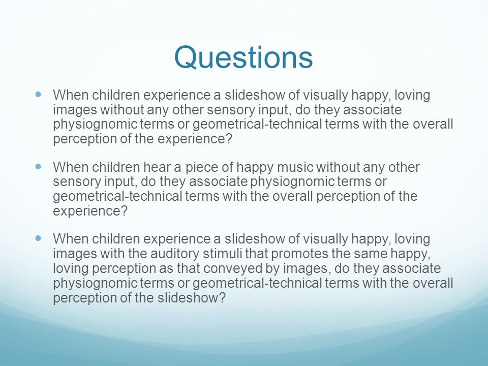 Questions When children experience a slideshow of visually happy, loving images without any other sensory input, do they associate physiognomic terms or geometrical-technical terms with the overall perception of the experience.