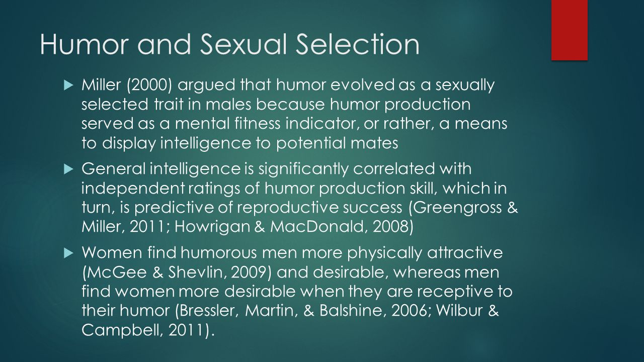 Humor and Sexual Selection  Miller (2000) argued that humor evolved as a sexually selected trait in males because humor production served as a mental fitness indicator, or rather, a means to display intelligence to potential mates  General intelligence is significantly correlated with independent ratings of humor production skill, which in turn, is predictive of reproductive success (Greengross & Miller, 2011; Howrigan & MacDonald, 2008)  Women find humorous men more physically attractive (McGee & Shevlin, 2009) and desirable, whereas men find women more desirable when they are receptive to their humor (Bressler, Martin, & Balshine, 2006; Wilbur & Campbell, 2011).