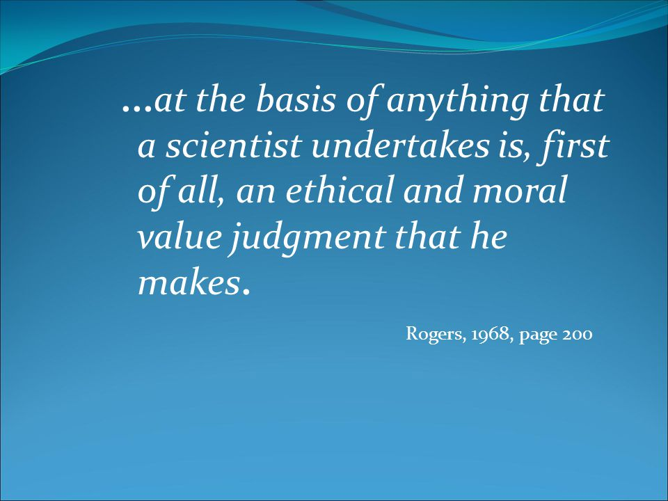 ...at the basis of anything that a scientist undertakes is, first of all, an ethical and moral value judgment that he makes. Rogers, 1968, page 200