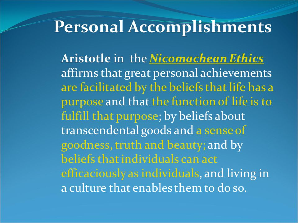 Aristotle in the Nicomachean Ethics affirms that great personal achievements are facilitated by the beliefs that life has a purpose and that the funct