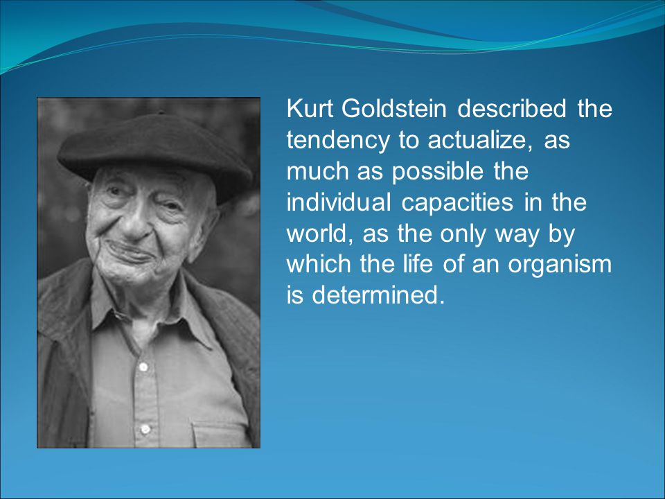 Kurt Goldstein described the tendency to actualize, as much as possible the individual capacities in the world, as the only way by which the life of a