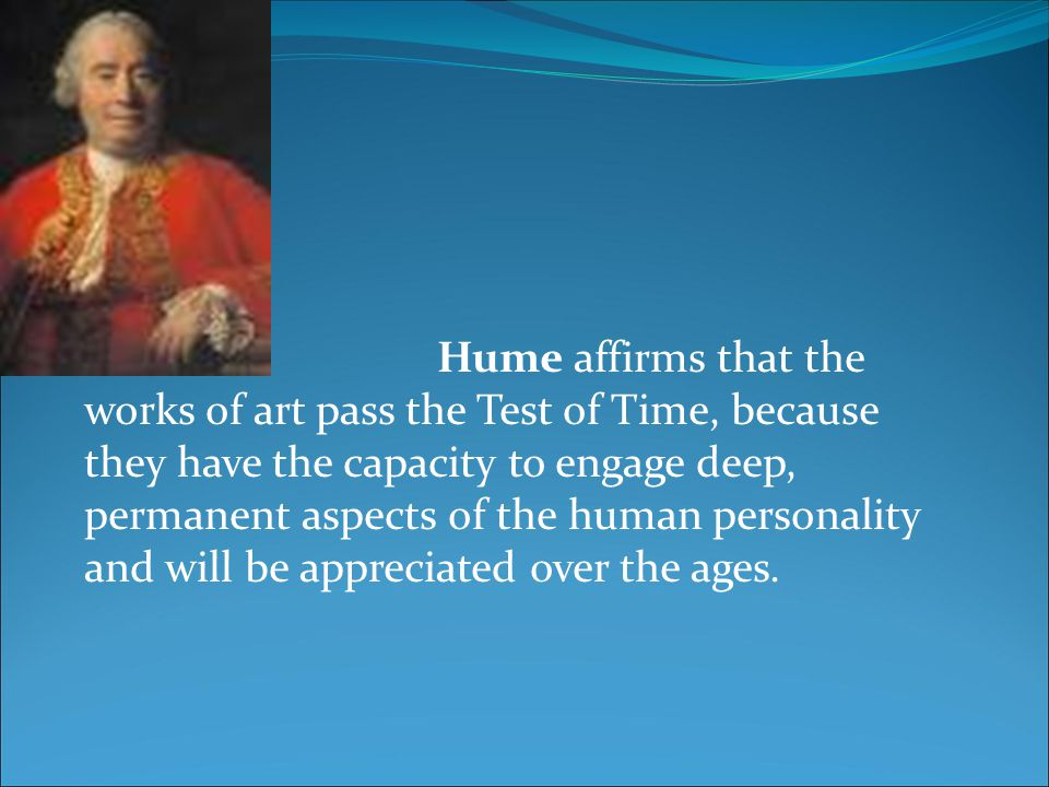 Hume affirms that the works of art pass the Test of Time, because they have the capacity to engage deep, permanent aspects of the human personality an