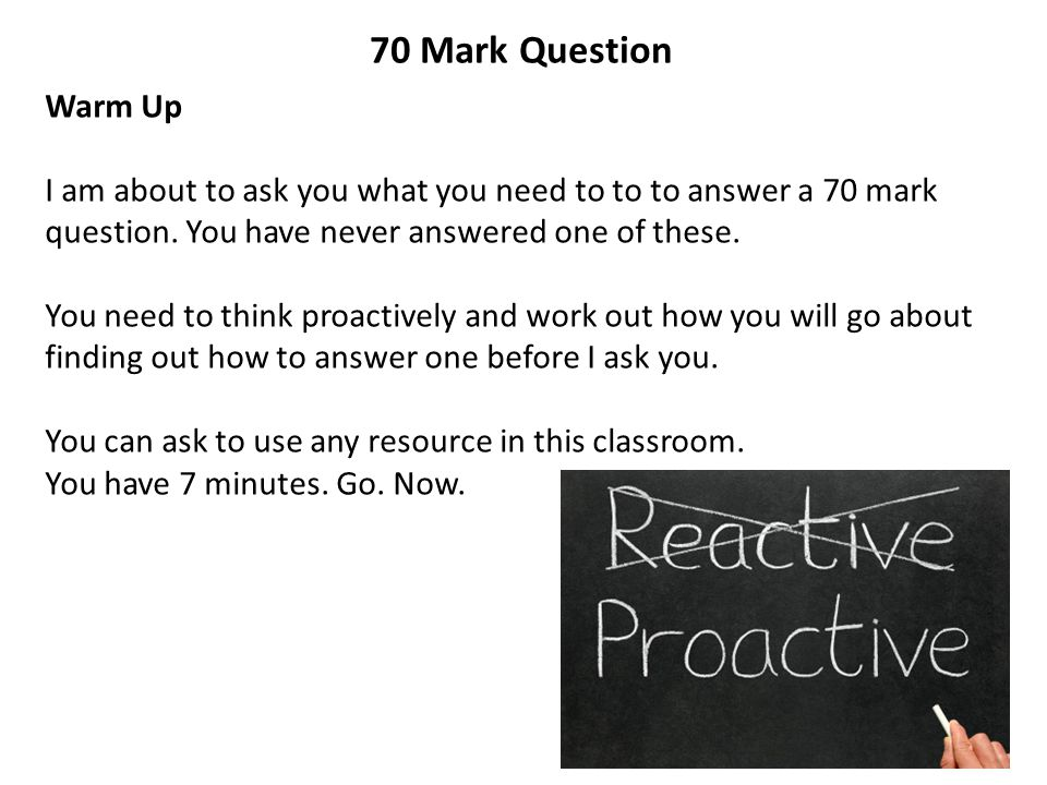 70 Mark Question Warm Up I am about to ask you what you need to to to answer a 70 mark question. You have never answered one of these. You need to thi