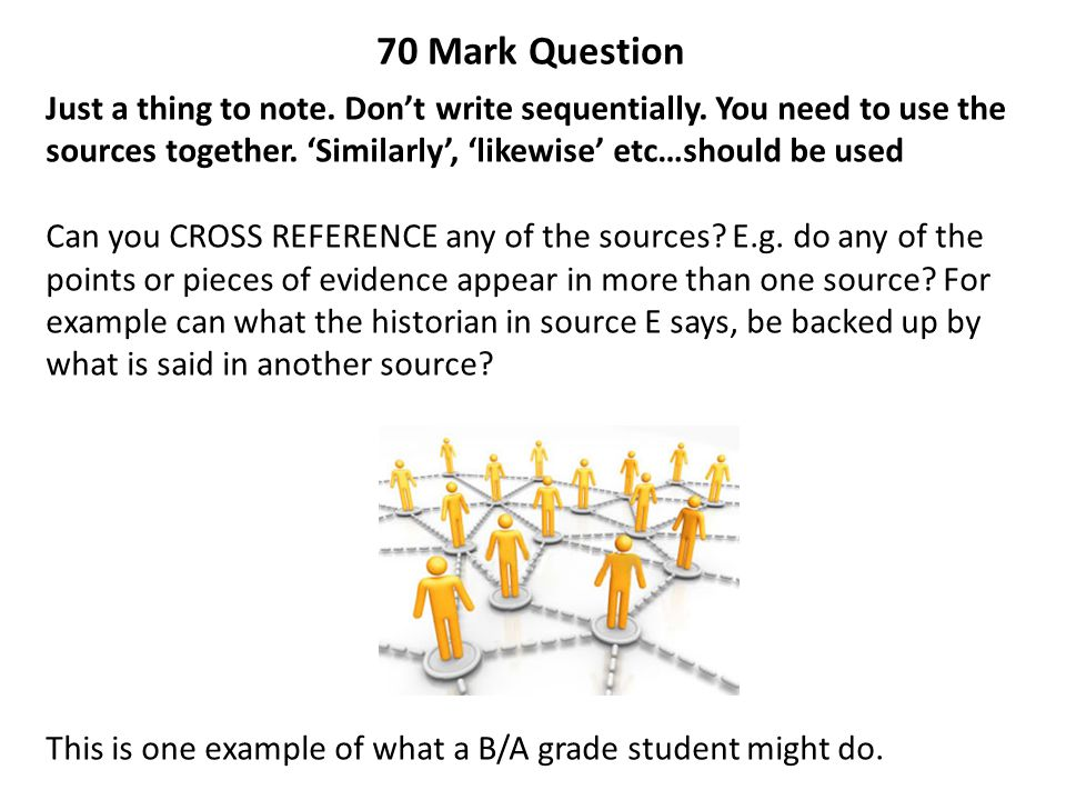 70 Mark Question Just a thing to note. Don't write sequentially. You need to use the sources together. 'Similarly', 'likewise' etc…should be used Can