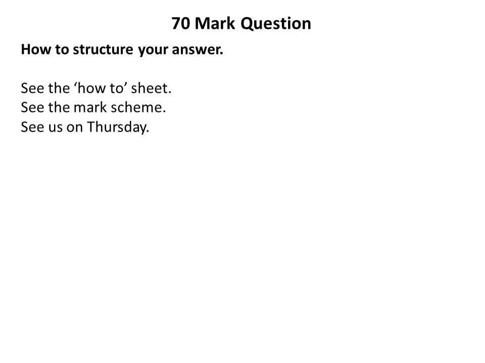 70 Mark Question How to structure your answer. See the 'how to' sheet. See the mark scheme. See us on Thursday.