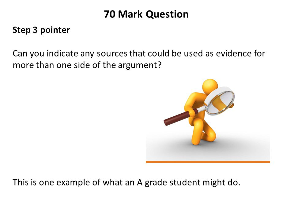 70 Mark Question Step 3 pointer Can you indicate any sources that could be used as evidence for more than one side of the argument? This is one exampl