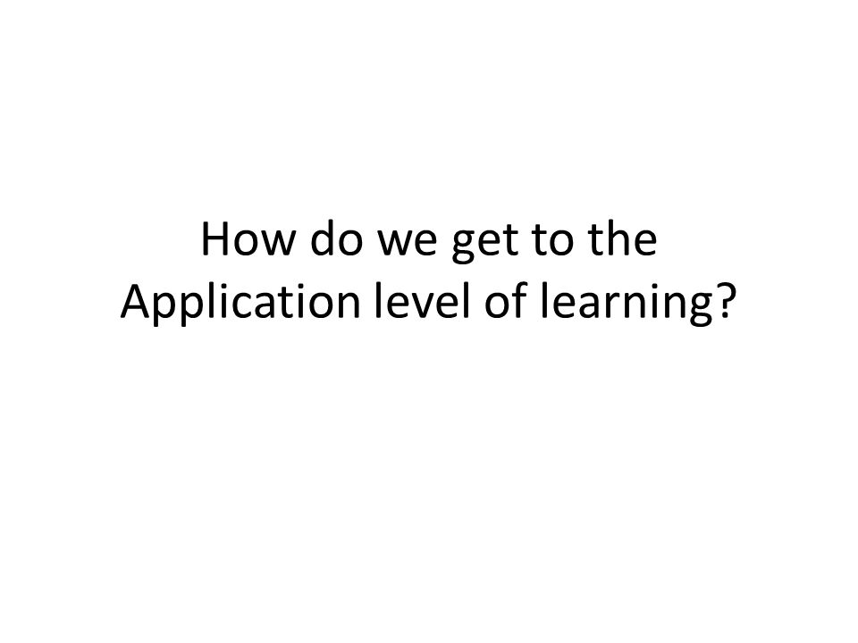 How do we get to the Application level of learning?