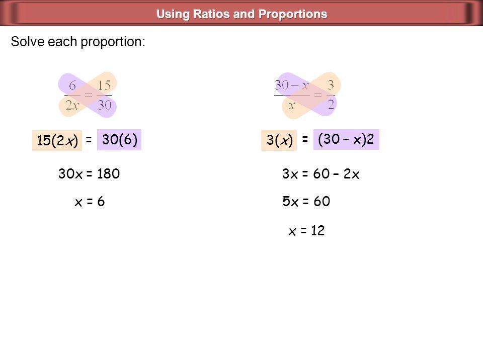 Solve each proportion: 15(2x) =30(6) 30x = 180 x = 6 3(x) =(30 – x)2 3x = 60 – 2x 5x = 60 x = 12