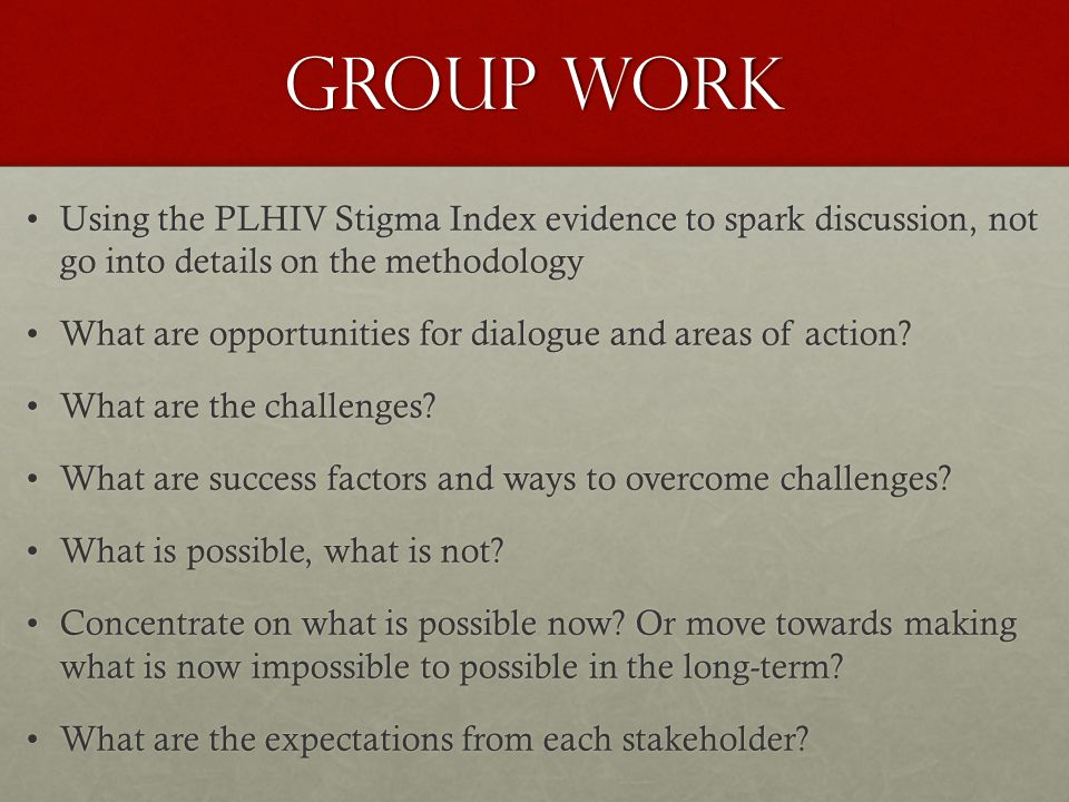 Group Work Using the PLHIV Stigma Index evidence to spark discussion, not go into details on the methodologyUsing the PLHIV Stigma Index evidence to spark discussion, not go into details on the methodology What are opportunities for dialogue and areas of action What are opportunities for dialogue and areas of action.