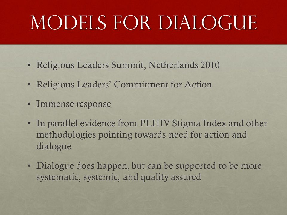 Models for Dialogue Religious Leaders Summit, Netherlands 2010Religious Leaders Summit, Netherlands 2010 Religious Leaders' Commitment for ActionReligious Leaders' Commitment for Action Immense responseImmense response In parallel evidence from PLHIV Stigma Index and other methodologies pointing towards need for action and dialogueIn parallel evidence from PLHIV Stigma Index and other methodologies pointing towards need for action and dialogue Dialogue does happen, but can be supported to be more systematic, systemic, and quality assuredDialogue does happen, but can be supported to be more systematic, systemic, and quality assured