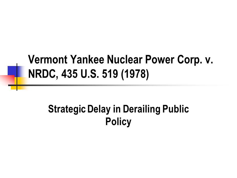 Vermont Yankee Nuclear Power Corp. v. NRDC, 435 U.S. 519 (1978) Strategic Delay in Derailing Public Policy