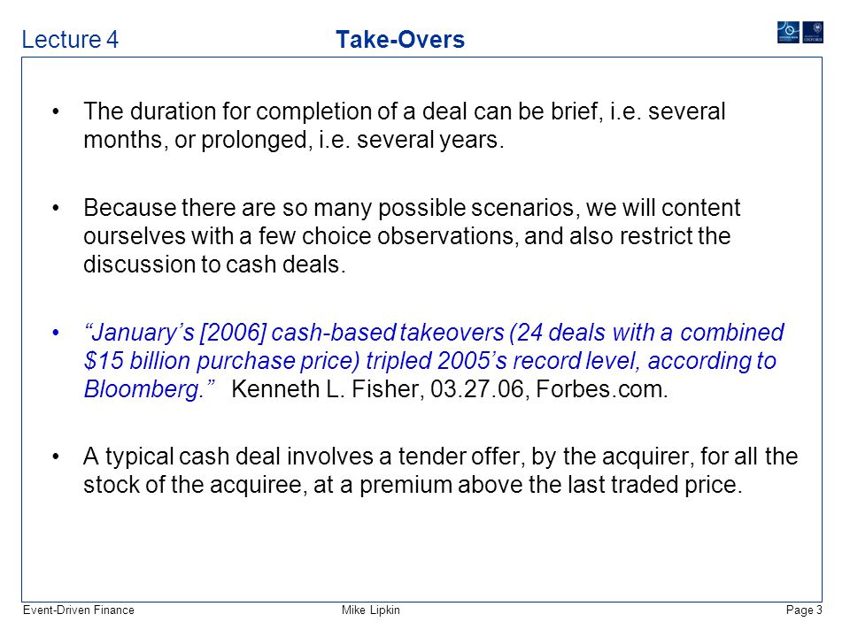 Event-Driven FinanceMike LipkinPage 24 Lecture 4 Take-Overs Just as the stock prices behave in a circumscribed fashion after a deal announcement, so the options after an announcement assume a very characteristic structure.