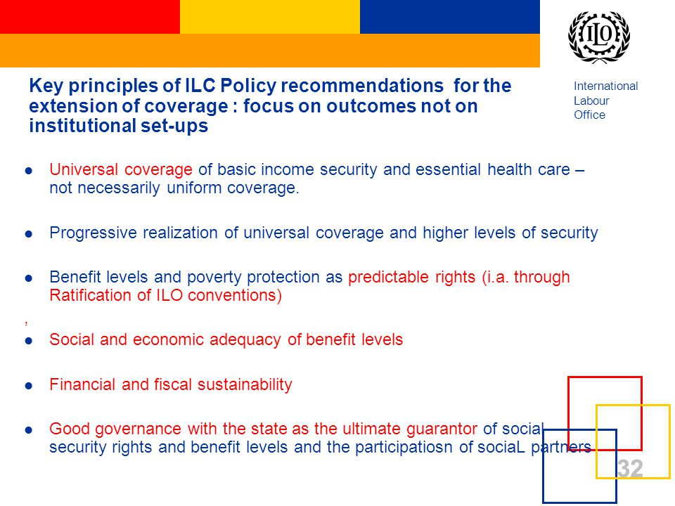 International Labour Office 32 Key principles of ILC Policy recommendations for the extension of coverage : focus on outcomes not on institutional set