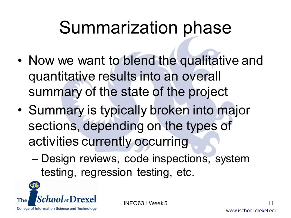 www.ischool.drexel.edu INFO631 Week 511 Summarization phase Now we want to blend the qualitative and quantitative results into an overall summary of the state of the project Summary is typically broken into major sections, depending on the types of activities currently occurring –Design reviews, code inspections, system testing, regression testing, etc.